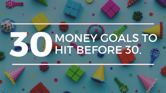30 FINANCIAL GOALS YOU NEED TO MAKE SURE YOUHIT BEFORE TURNING 30